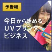 予告編:今日から始めるUVプリンタービジネス