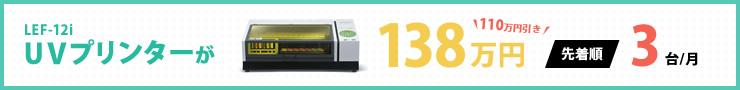 UVプリンターLEF12-iが138万円|先着順で毎月限定3台